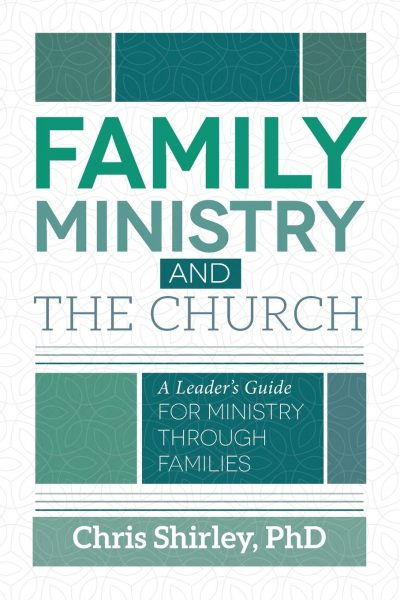 Family Ministry and the Church: A Leader's Guide for Ministry Through Families